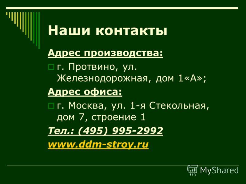 Наши контакты Адрес производства: г. Протвино, ул. Железнодорожная, дом 1«А»; Адрес офиса: г. Москва, ул. 1-я Стекольная, дом 7, строение 1 Тел.: (495) 995-2992 www.ddm-stroy.ru