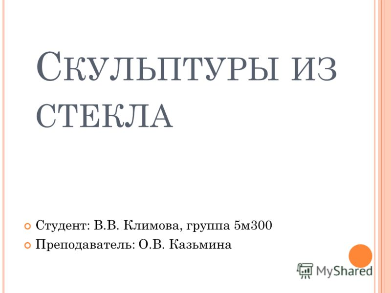 С КУЛЬПТУРЫ ИЗ СТЕКЛА Студент: В.В. Климова, группа 5м300 Преподаватель: О.В. Казьмина