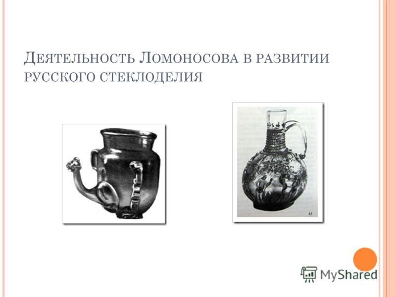 Д ЕЯТЕЛЬНОСТЬ Л ОМОНОСОВА В РАЗВИТИИ РУССКОГО СТЕКЛОДЕЛИЯ