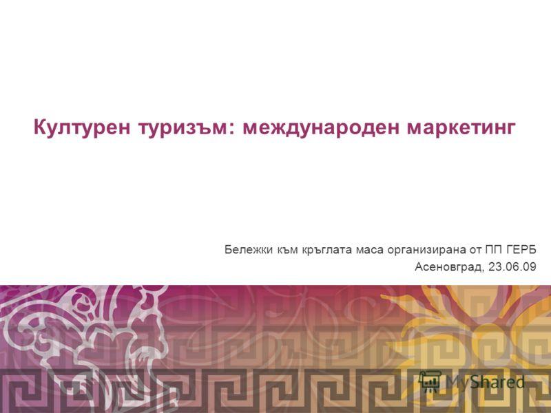 Културен туризъм: международен маркетинг © 2009 Росица Охридска-Олсон Бележки към кръглата маса организирана от ПП ГЕРБ Асеновград, 23.06.09