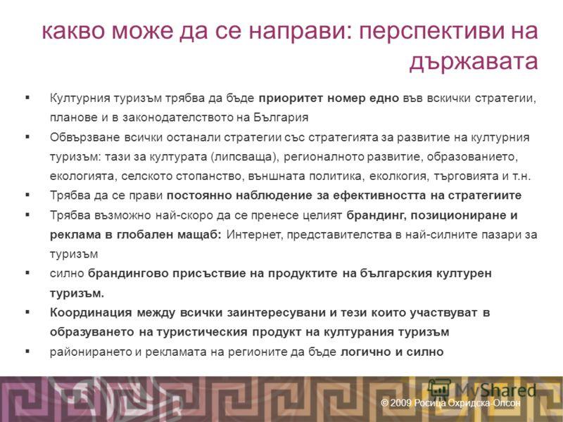 какво може да се направи: перспективи на държавата © 2009 Росица Охридска-Олсон Културния туризъм трябва да бъде приоритет номер едно във вскички стратегии, планове и в законодателството на България Обвързване всички останали стратегии със стратегият