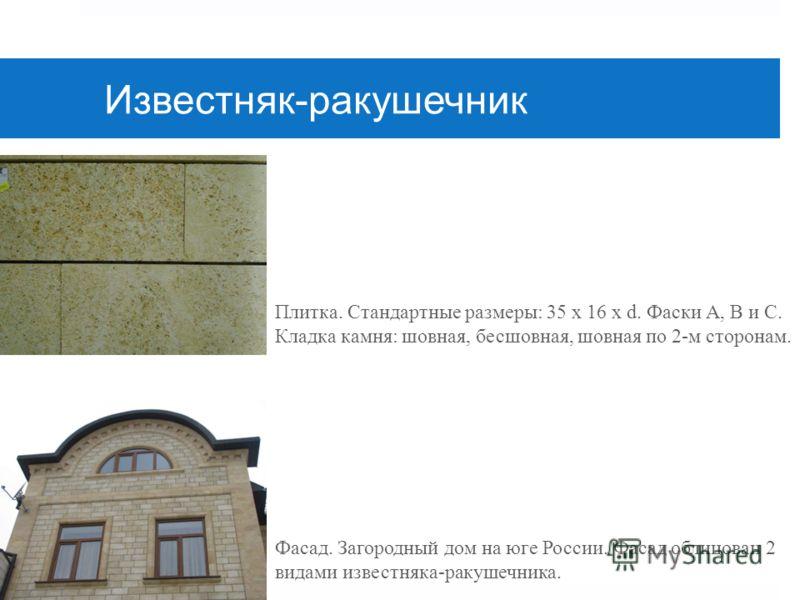 Известняк-ракушечник Фасад. Загородный дом на юге России. Фасад облицован 2 видами известняка-ракушечника. Плитка. Стандартные размеры: 35 х 16 х d. Фаски А, B и С. Кладка камня: шовная, бесшовная, шовная по 2-м сторонам.