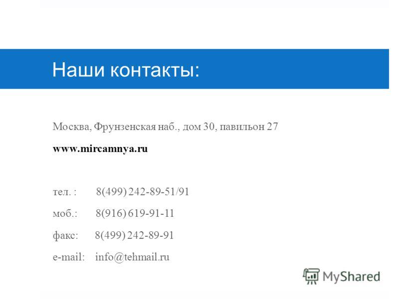 Наши контакты: Москва, Фрунзенская наб., дом 30, павильон 27 www.mircamnya.ru тел. : 8(499) 242-89-51/91 моб.: 8(916) 619-91-11 факс: 8(499) 242-89-91 e-mail: info@tehmail.ru