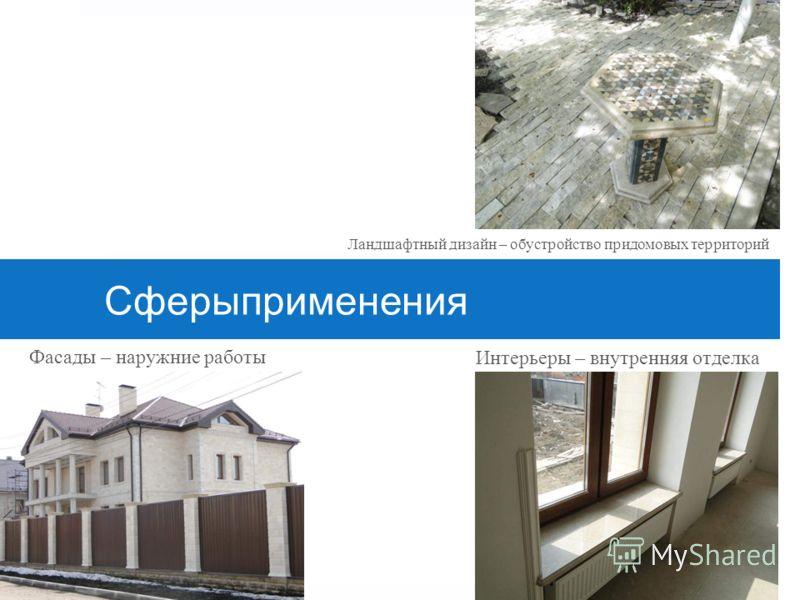Сферыприменения Фасады – наружние работы Интерьеры – внутренняя отделка Ландшафтный дизайн – обустройство придомовых территорий