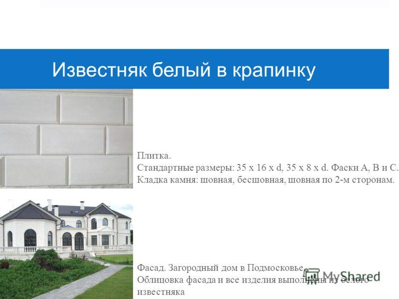 Известняк белый в крапинку Фасад. Загородный дом в Подмосковье. Облицовка фасада и все изделия выполнены из белого известняка Плитка. Стандартные размеры: 35 х 16 х d, 35 x 8 x d. Фаски А, B и С. Кладка камня: шовная, бесшовная, шовная по 2-м сторона
