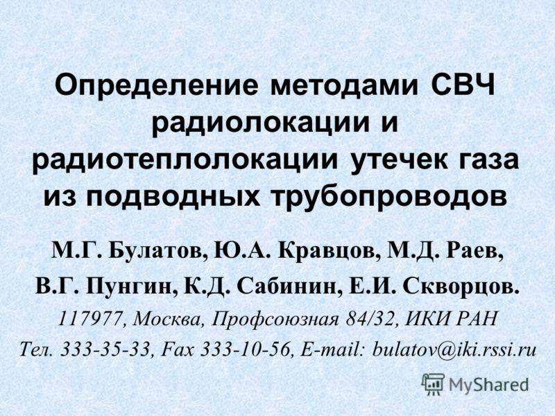 Определение методами СВЧ радиолокации и радиотеплолокации утечек газа из подводных трубопроводов М.Г. Булатов, Ю.А. Кравцов, М.Д. Раев, В.Г. Пунгин, К.Д. Сабинин, Е.И. Скворцов. 117977, Москва, Профсоюзная 84/32, ИКИ РАН Тел. 333-35-33, Fax 333-10-56