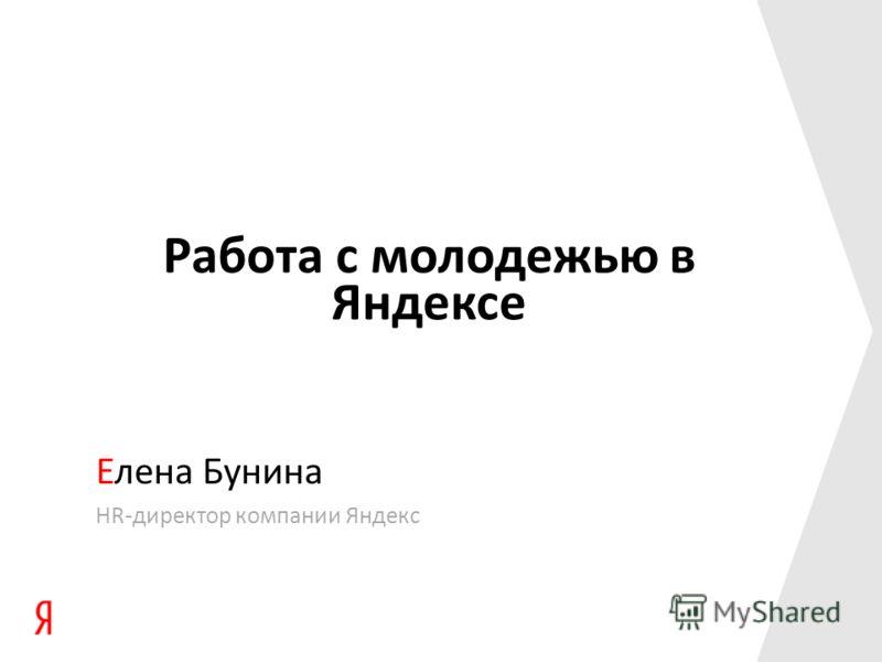 Работа с молодежью в Яндексе Елена Бунина HR-директор компании Яндекс
