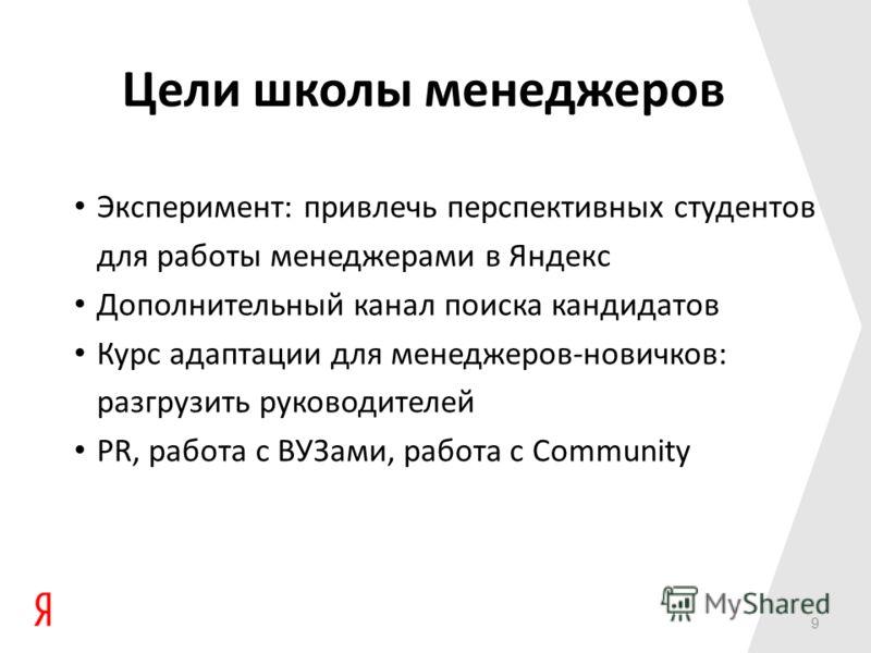 9 Цели школы менеджеров Эксперимент: привлечь перспективных студентов для работы менеджерами в Яндекс Дополнительный канал поиска кандидатов Курс адаптации для менеджеров-новичков: разгрузить руководителей PR, работа с ВУЗами, работа с Community