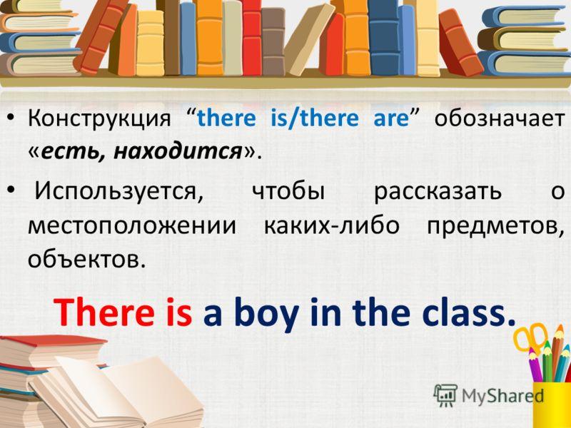 Конструкция there is/there are обозначает «есть, находится». Используется, чтобы рассказать о местоположении каких-либо предметов, объектов. There is a boy in the class.