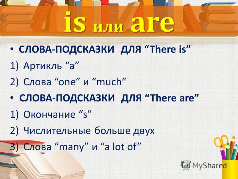 СЛОВА-ПОДСКАЗКИ ДЛЯ There is 1)Артикль a 2)Слова one и much СЛОВА-ПОДСКАЗКИ ДЛЯ There are 1)Окончание s 2)Числительные больше двух 3)Слова many и a lot of is или are
