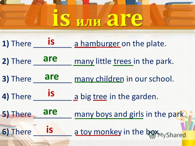 1) There _________ a hamburger on the plate. 2) There _________ many little trees in the park. 3) There _________ many children in our school. 4) There _________ a big tree in the garden. 5) There _________ many boys and girls in the park. 6) There _