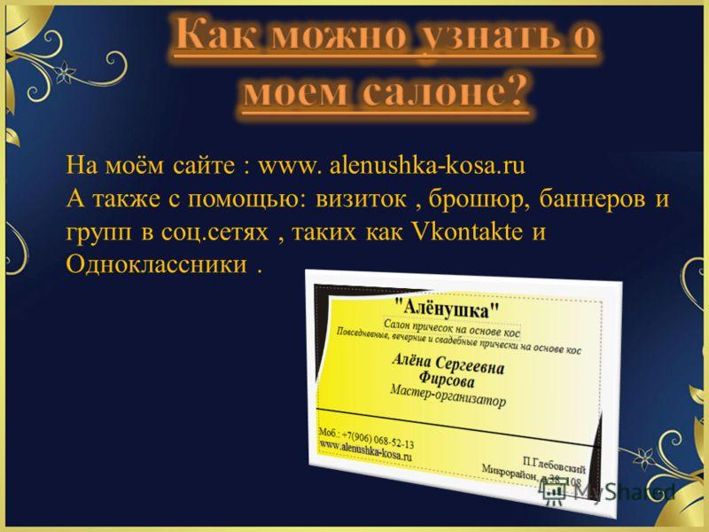 На моём сайте : www. alenushka-kosa.ru А также с помощью: визиток, брошюр, баннеров и групп в соц.сетях, таких как Vkontakte и Одноклассники.