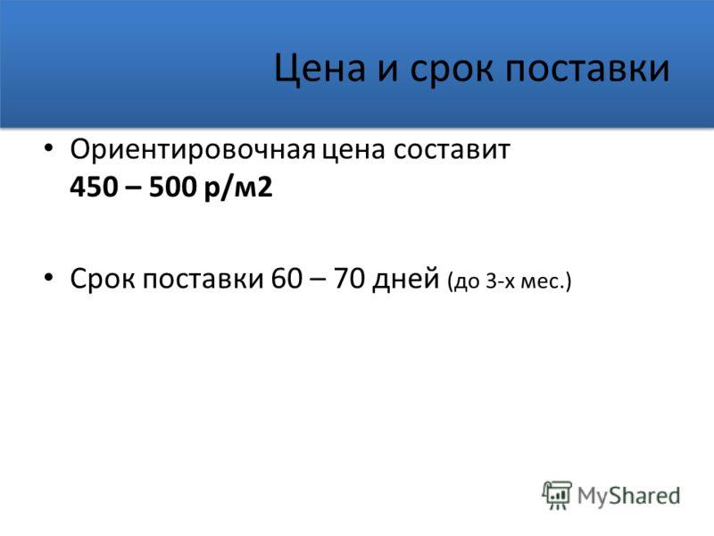Цена и срок поставки Ориентировочная цена составит 450 – 500 р/м2 Срок поставки 60 – 70 дней (до 3-х мес.)
