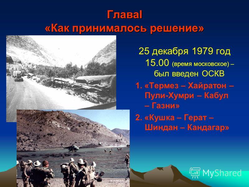 ГлаваI «Как принималось решение» 25 декабря 1979 год 15.00 (время московское) – был введен ОСКВ 1. «Термез – Хайратон – Пули-Хумри – Кабул – Газни» 2. «Кушка – Герат – Шиндан – Кандагар»