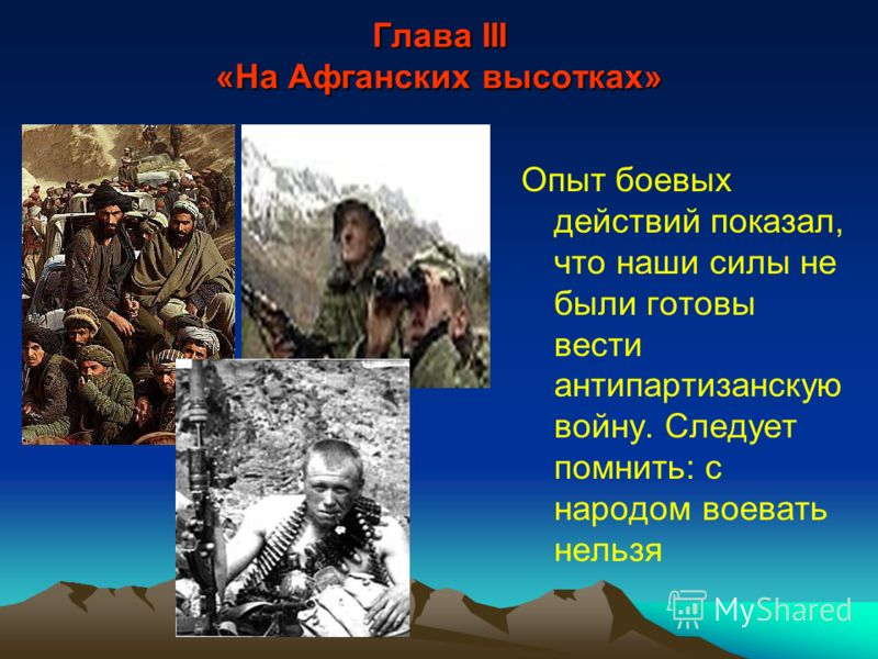 Глава III «На Афганских высотках» Опыт боевых действий показал, что наши силы не были готовы вести антипартизанскую войну. Следует помнить: с народом воевать нельзя