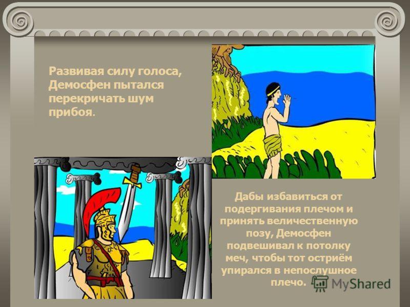Развивая силу голоса, Демосфен пытался перекричать шум прибоя. Дабы избавиться от подергивания плечом и принять величественную позу, Демосфен подвешивал к потолку меч, чтобы тот остриём упирался в непослушное плечо.