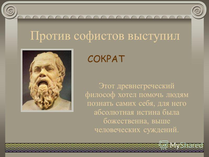 Против софистов выступил Этот древнегреческий философ хотел помочь людям познать самих себя, для него абсолютная истина была божественна, выше человеческих суждений. СОКРАТ
