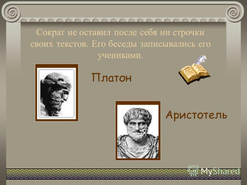Сократ не оставил после себя ни строчки своих текстов. Его беседы записывались его учениками. Платон Аристотель