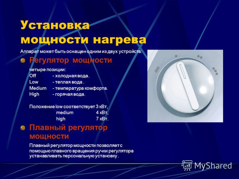 Установка мощности нагрева Аппарат может быть оснащен одним из двух устройств: Регулятор мощности четыре позиции: Off- холодная вода. Low- теплая вода. Medium- температура комфорта. High- горячая вода. Положение low соответствует 3 кВт, medium 4 кВт,