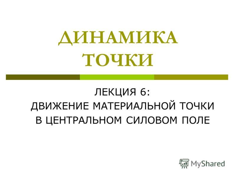 ДИНАМИКА ТОЧКИ ЛЕКЦИЯ 6: ДВИЖЕНИЕ МАТЕРИАЛЬНОЙ ТОЧКИ В ЦЕНТРАЛЬНОМ СИЛОВОМ ПОЛЕ