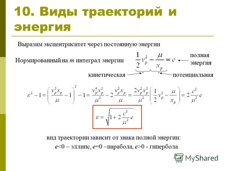 10. Виды траекторий и энергия Выразим эксцентриситет через постоянную энергии Нормированный на m интеграл энергии полная энергия кинетическаяпотенциальная вид траектории зависит от знака полной энергии: e 0 - гипербола