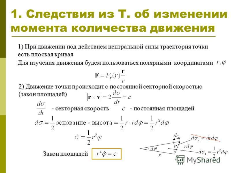 1. Следствия из Т. об изменении момента количества движения 1) При движении под действием центральной силы траектория точки есть плоская кривая Для изучения движения будем пользоваться полярными координатами 2) Движение точки происходит с постоянной