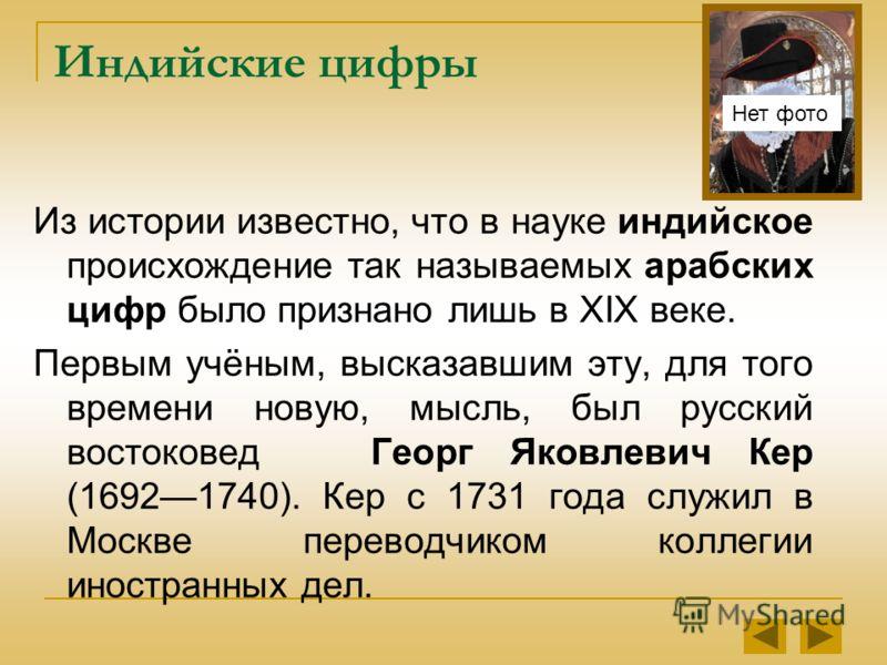 Индийские цифры Из истории известно, что в науке индийское происхождение так называемых арабских цифр было признано лишь в XIX веке. Первым учёным, высказавшим эту, для того времени новую, мысль, был русский востоковед Георг Яковлевич Кер (16921740).