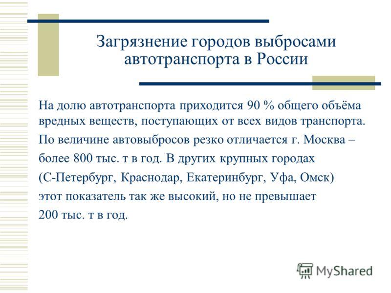 Загрязнение городов выбросами автотранспорта в России На долю автотранспорта приходится 90 % общего объёма вредных веществ, поступающих от всех видов транспорта. По величине автовыбросов резко отличается г. Москва – более 800 тыс. т в год. В других к