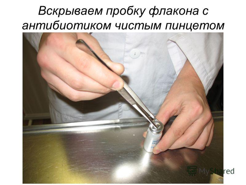 Вскрываем пробку флакона с антибиотиком чистым пинцетом