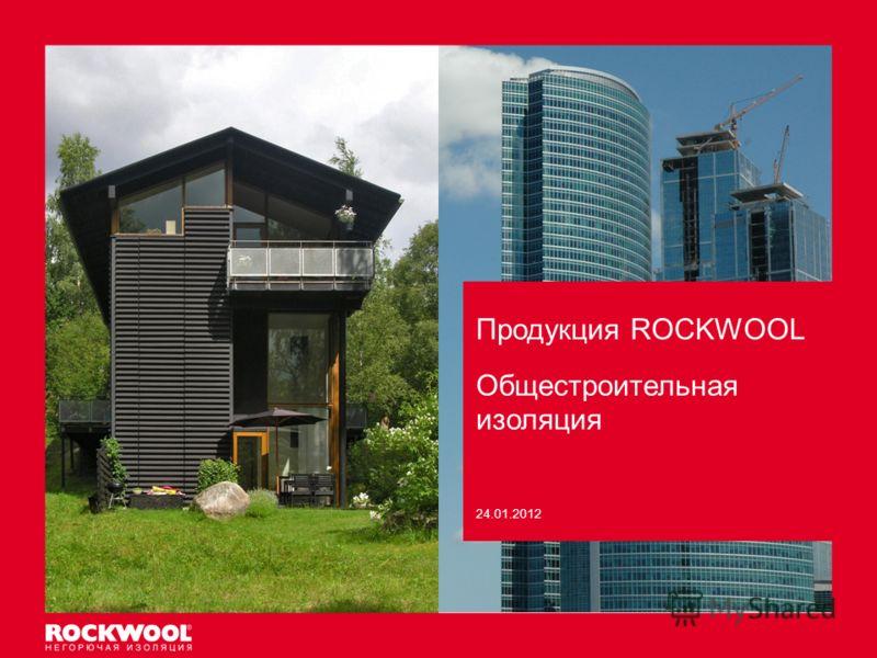 Продукция ROCKWOOL Meeting/Event name – Month date, 2011, Type of event, Country – Arial regular size 8 Общестроительная изоляция 24.01.2012