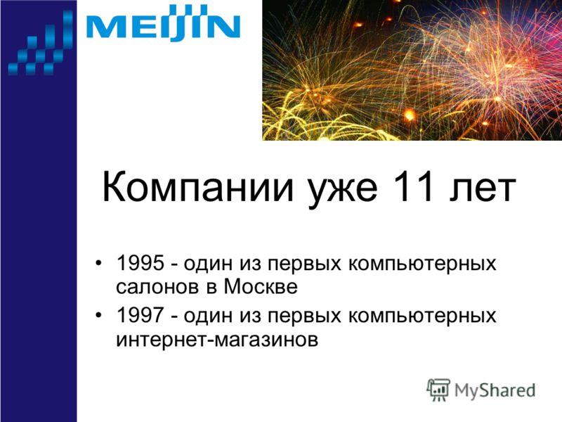 Компании уже 11 лет 1995 - один из первых компьютерных салонов в Москве 1997 - один из первых компьютерных интернет-магазинов