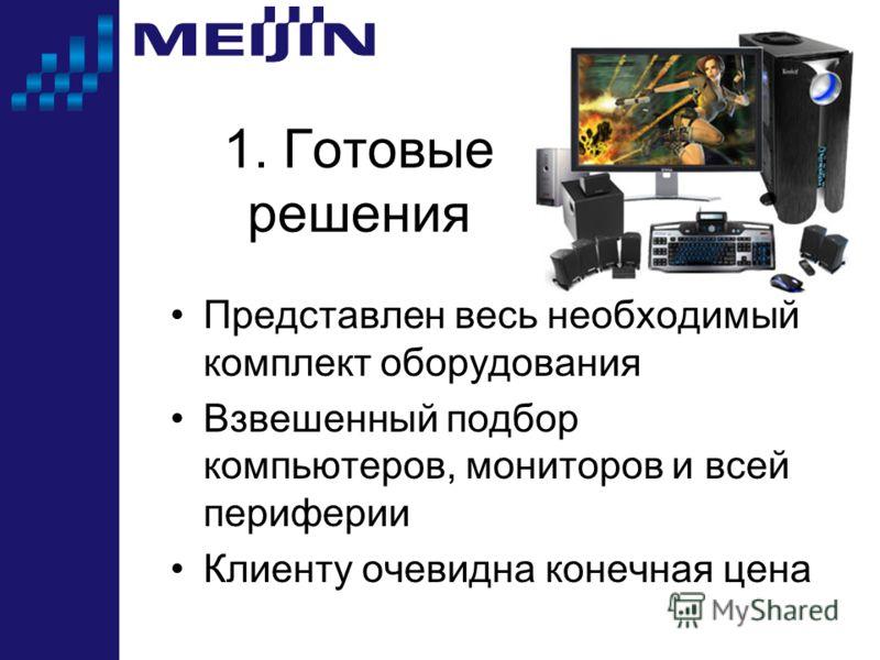1. Готовые решения Представлен весь необходимый комплект оборудования Взвешенный подбор компьютеров, мониторов и всей периферии Клиенту очевидна конечная цена