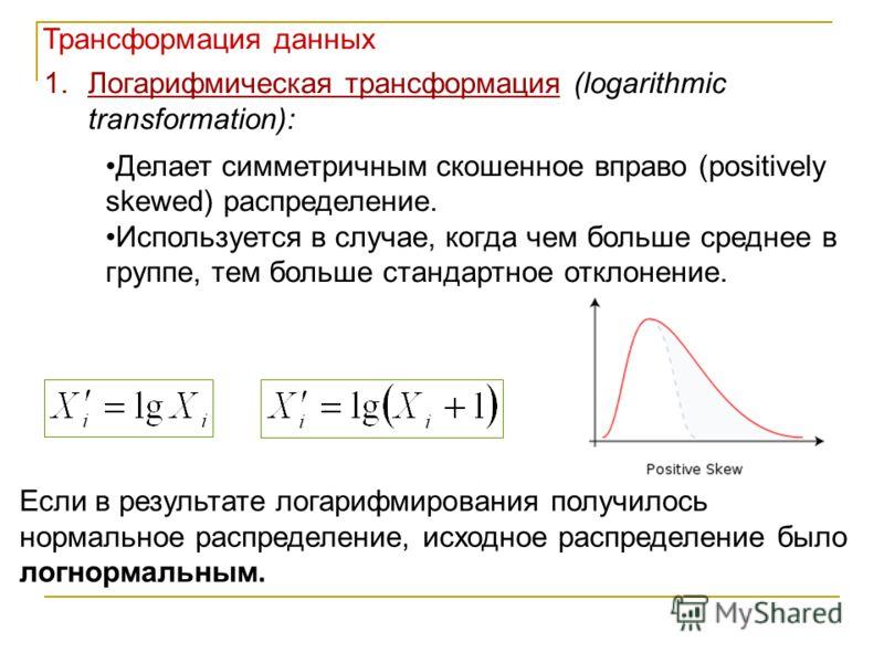 1.Логарифмическая трансформация (logarithmic transformation): Делает симметричным скошенное вправо (positively skewed) распределение. Используется в случае, когда чем больше среднее в группе, тем больше стандартное отклонение. Если в результате логар