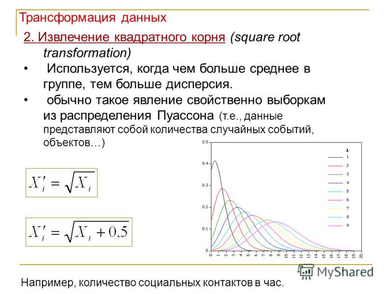 2. Извлечение квадратного корня (square root transformation) Используется, когда чем больше среднее в группе, тем больше дисперсия. обычно такое явление свойственно выборкам из распределения Пуассона (т.е., данные представляют собой количества случай