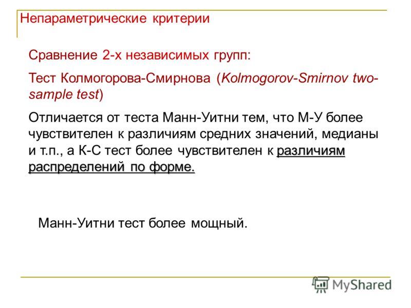 Сравнение 2-х независимых групп: Тест Колмогорова-Смирнова (Kolmogorov-Smirnov two- sample test) различиям распределений по форме. Отличается от теста Манн-Уитни тем, что М-У более чувствителен к различиям средних значений, медианы и т.п., а К-С тест