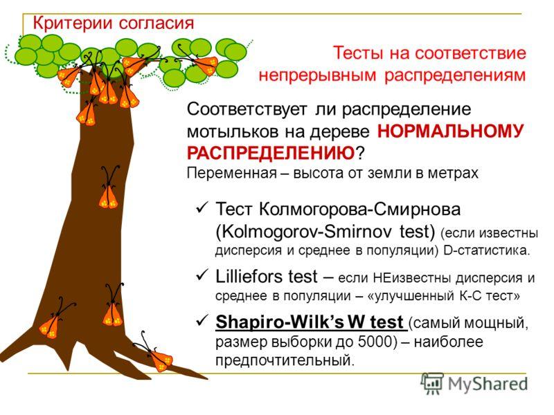 Соответствует ли распределение мотыльков на дереве НОРМАЛЬНОМУ РАСПРЕДЕЛЕНИЮ? Переменная – высота от земли в метрах Тест Колмогорова-Смирнова (Kolmogorov-Smirnov test) (если известны дисперсия и среднее в популяции) D-статистика. Lilliefors test – ес