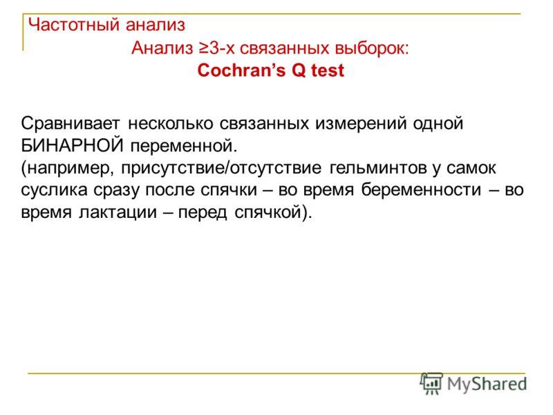 Анализ 3-х связанных выборок: Cochrans Q test Сравнивает несколько связанных измерений одной БИНАРНОЙ переменной. (например, присутствие/отсутствие гельминтов у самок суслика сразу после спячки – во время беременности – во время лактации – перед спяч