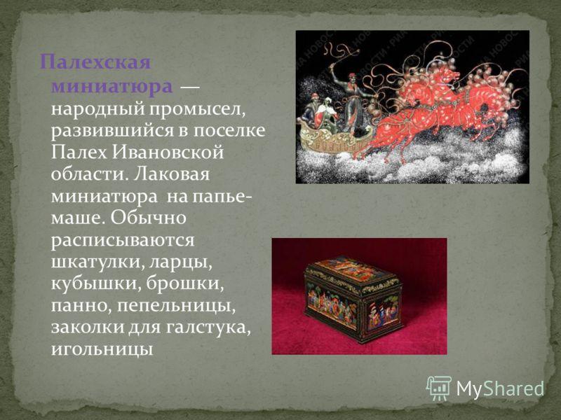 Палехская миниатюра народный промысел, развившийся в поселке Палех Ивановской области. Лаковая миниатюра на папье- маше. Обычно расписываются шкатулки, ларцы, кубышки, брошки, панно, пепельницы, заколки для галстука, игольницы