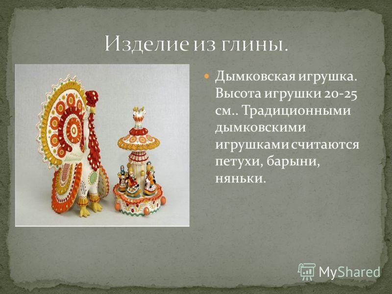 Дымковская игрушка. Высота игрушки 20-25 см.. Традиционными дымковскими игрушками считаются петухи, барыни, няньки.