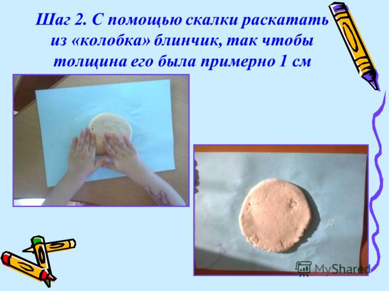 Шаг 2. С помощью скалки раскатать из «колобка» блинчик, так чтобы толщина его была примерно 1 см