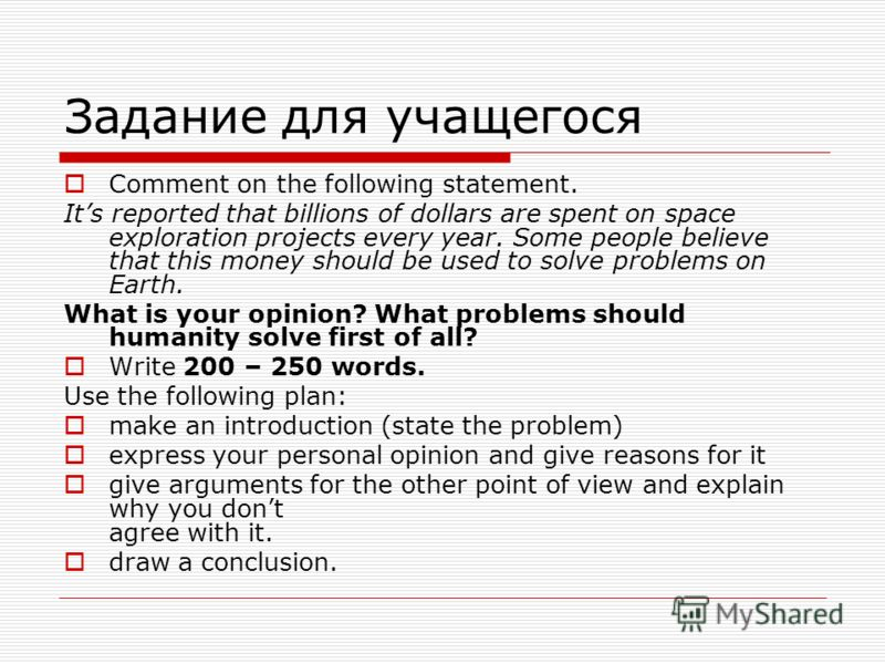 Задание для учащегося Comment on the following statement. Its reported that billions of dollars are spent on space exploration projects every year. Some people believe that this money should be used to solve problems on Earth. What is your opinion? W