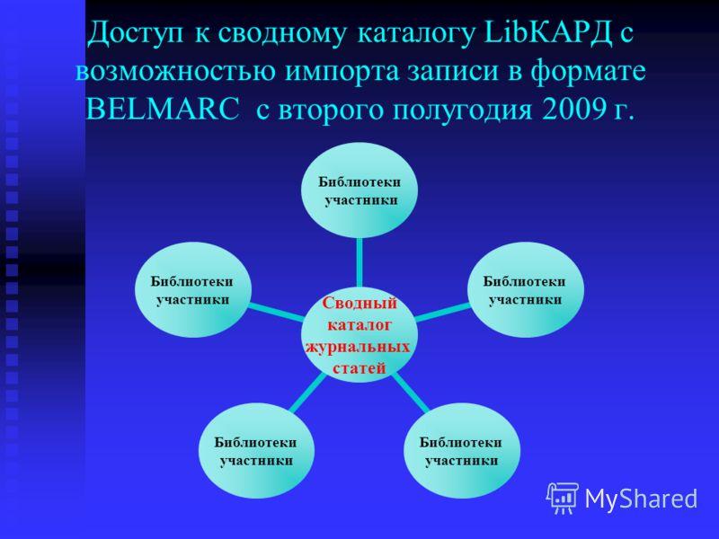 Доступ к сводному каталогу LibКАРД с возможностью импорта записи в формате BELMARC с второго полугодия 2009 г. Сводный каталог журнальных статей Библиотеки участники Библиотеки участники Библиотеки участники Библиотеки участники Библиотеки участники