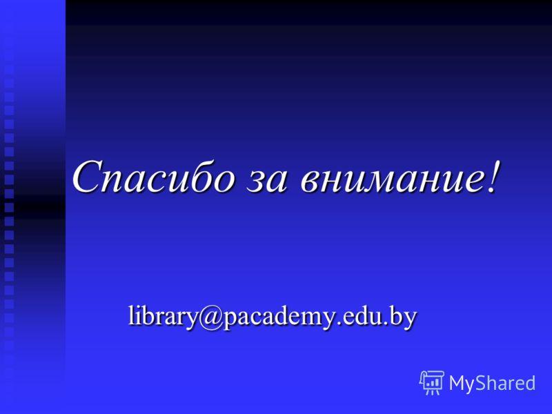 Спасибо за внимание! Спасибо за внимание! library@pacademy.edu.by library@pacademy.edu.by