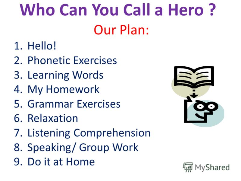 Who Can You Call a Hero ? Our Plan: 1.Hello! 2.Phonetic Exercises 3.Learning Words 4.My Homework 5.Grammar Exercises 6.Relaxation 7.Listening Comprehension 8.Speaking/ Group Work 9.Do it at Home