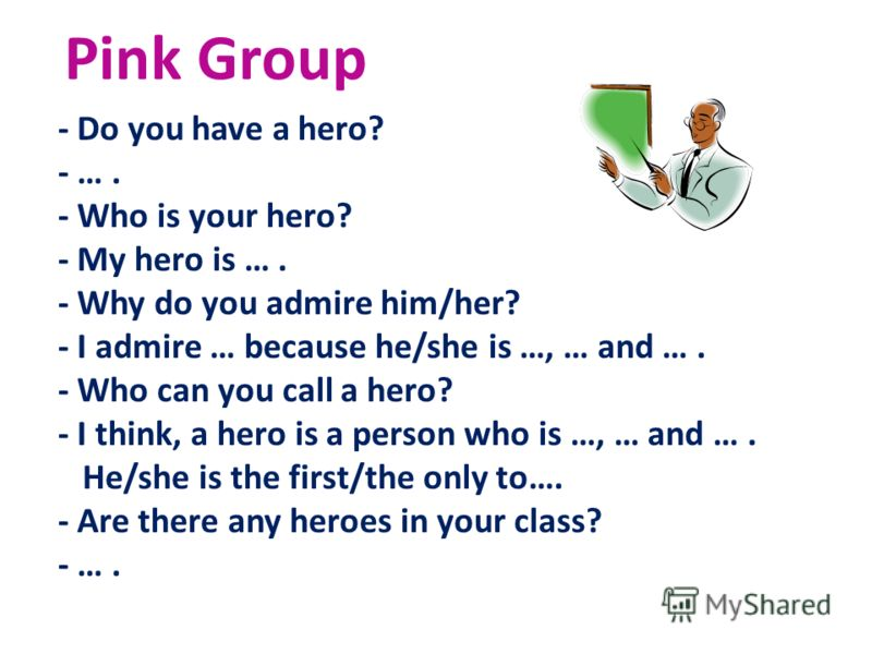 Pink Group - Do you have a hero? - …. - Who is your hero? - My hero is …. - Why do you admire him/her? - I admire … because he/she is …, … and …. - Who can you call a hero? - I think, a hero is a person who is …, … and …. He/she is the first/the only