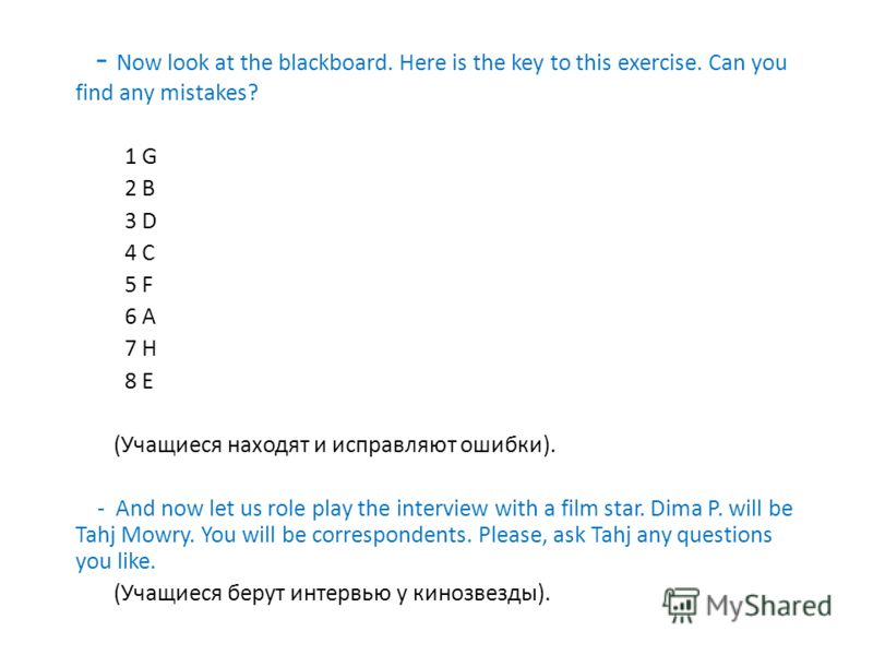 - Now look at the blackboard. Here is the key to this exercise. Can you find any mistakes? 1 G 2 B 3 D 4 C 5 F 6 A 7 H 8 E (Учащиеся находят и исправляют ошибки). - And now let us role play the interview with a film star. Dima P. will be Tahj Mowry.