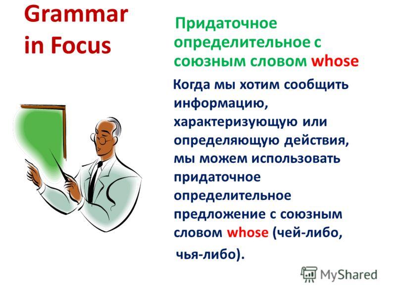 Grammar in Focus Придаточное определительное с союзным словом whose Когда мы хотим сообщить информацию, характеризующую или определяющую действия, мы можем использовать придаточное определительное предложение с союзным словом whose (чей-либо, чья-либ