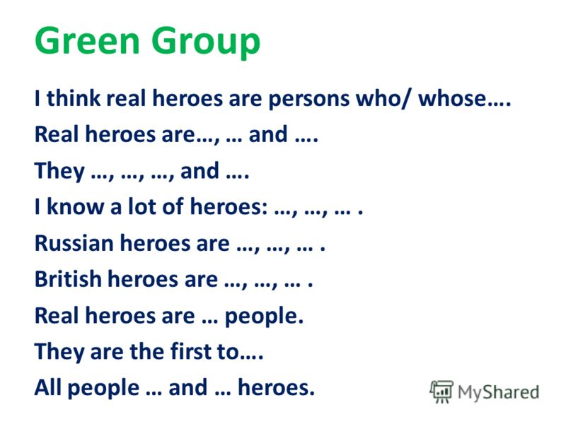 Green Group I think real heroes are persons who/ whose…. Real heroes are…, … and …. They …, …, …, and …. I know a lot of heroes: …, …, …. Russian heroes are …, …, …. British heroes are …, …, …. Real heroes are … people. They are the first to…. All pe