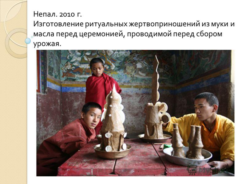 Непал. 2010 г. Изготовление ритуальных жертвоприношений из муки и масла перед церемонией, проводимой перед сбором урожая.