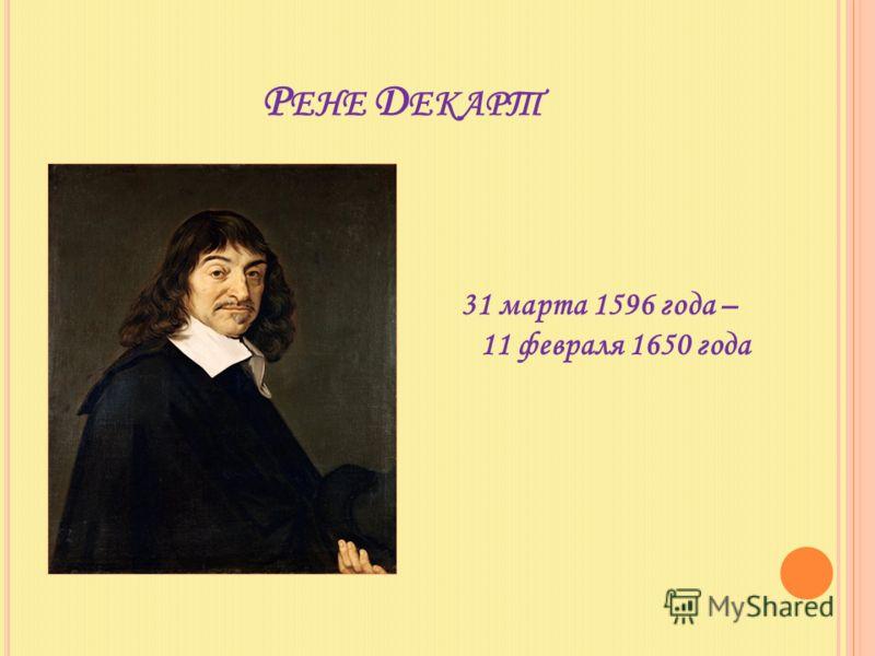 Р ЕНЕ Д ЕКАРТ 31 марта 1596 года – 11 февраля 1650 года